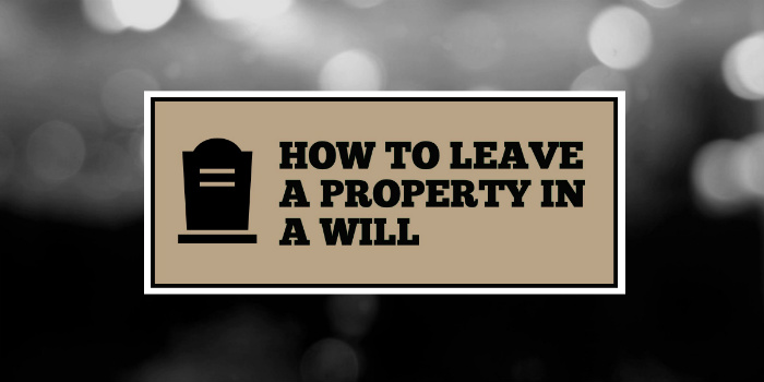 How to leave a property to someone in a will UK