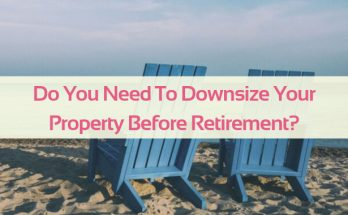 Do You Need To Downsize Your Property Before Retirement